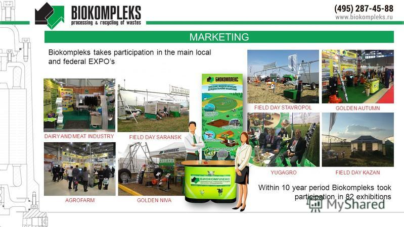 MARKETING DAIRY AND MEAT INDUSTRY Biokompleks takes participation in the main local and federal EXPOs AGROFARMGOLDEN NIVA FIELD DAY SARANSK FIELD DAY STAVROPOL YUGAGRO GOLDEN AUTUMN Within 10 year period Biokompleks took participation in 82 exhibitio