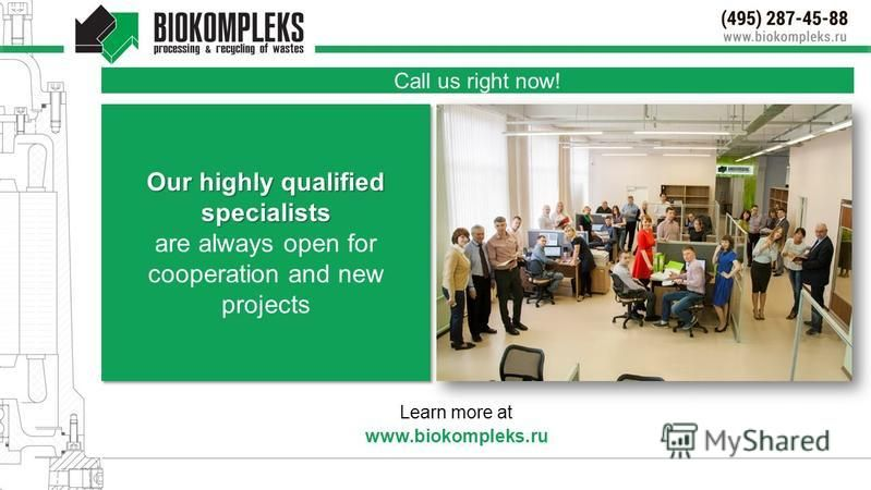 Call us right now! Learn more at www.biokompleks.ru Our highly qualified specialists are always open for cooperation and new projects