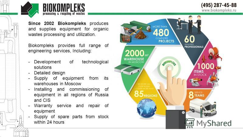 Since 2002 Biokompleks produces and supplies equipment for organic wastes processing and utilization. Biokompleks provides full range of engineering services, Including: -Development of technological solutions -Detailed design -Supply of equipment fr
