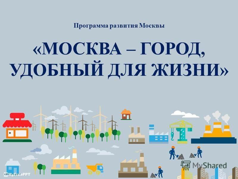 «МОСКВА – ГОРОД, УДОБНЫЙ ДЛЯ ЖИЗНИ» Программа развития Москвы