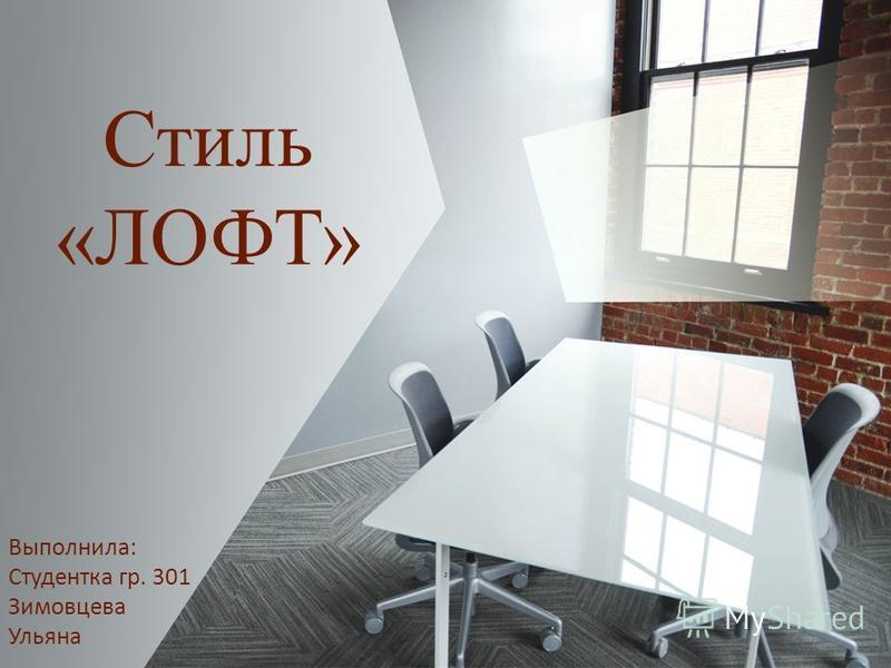 Стиль «ЛОФТ» Выполнила: Студентка гр. 301 Зимовцева Ульяна