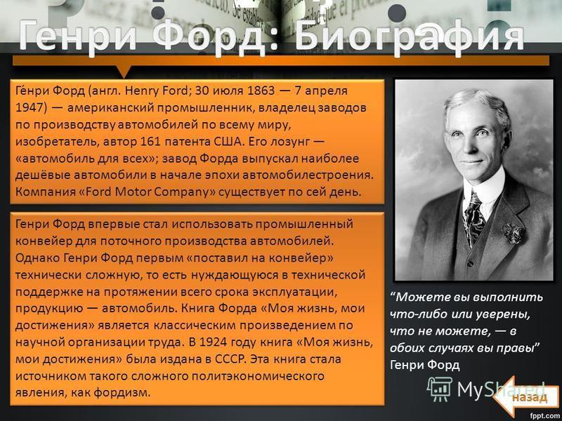 Ге́нри Форд (англ. Henry Ford; 30 июля 1863 7 апреля 1947) американский промышленник, владелец заводов по производству автомобилей по всему миру, изобретатель, автор 161 патента США. Его лозунг «автомобиль для всех»; завод Форда выпускал наиболее деш