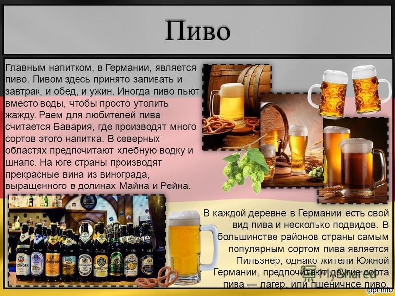 Пиво Главным напитком, в Германии, является пиво. Пивом здесь принято запивать и завтрак, и обед, и ужин. Иногда пиво пьют вместо воды, чтобы просто утолить жажду. Раем для любителей пива считается Бавария, где производят много сортов этого напитка.