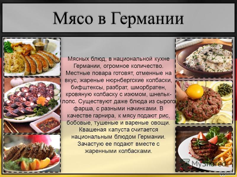 Мясных блюд, в национальной кухне Германии, огромное количество. Местные повара готовят, отменные на вкус, жареные нюрнбергские колбаски, бифштексы, разврат, шморбратен, кровяную колбаску с изюмом, шнельк- лепс. Существуют даже блюда из сырого фарша,