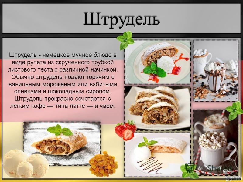 Штрудель Штрудель - немецкое мучное блюдо в виде рулета из скрученного трубкой листового теста с различной начинкой. Обычно штрудель подают горячим с ванильным мороженым или взбитыми сливками и шоколадным сиропом. Штрудель прекрасно сочетается с лёгк