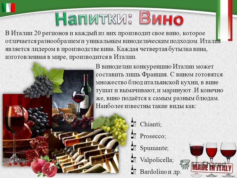 В виноделии конкуренцию Италии может составить лишь Франция. С вином готовятся множество блюд итальянской кухни, в вине тушат и вымачивают, и маринуют.И конечно же, вино подаётся к самым разным блюдам. Наиболее известны такие виды как: Chianti; Prose