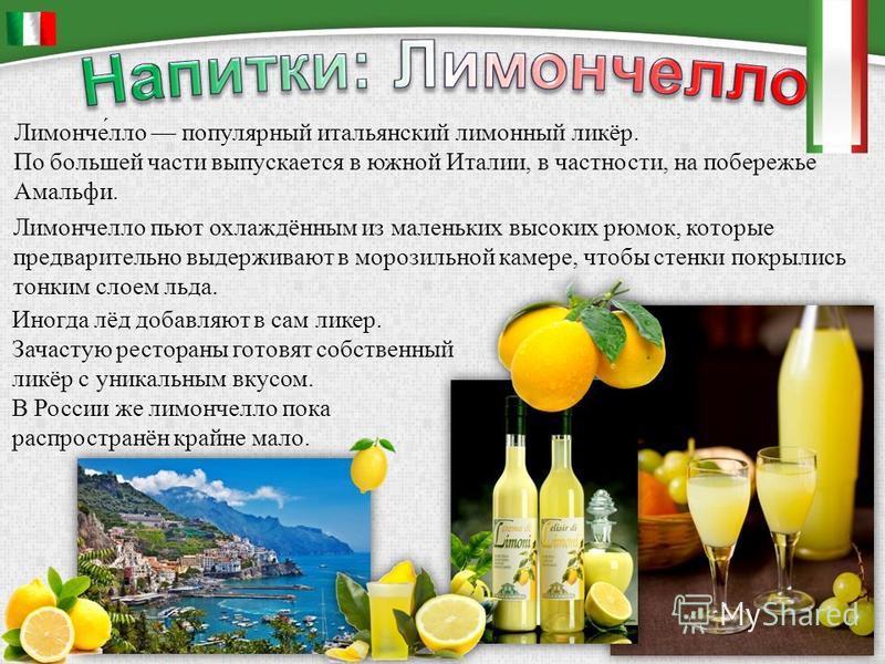Лимонче́алло популярный итальянский лимонный ликёр. По большей части выпускается в южной Италии, в частности, на побережье Амальфи. Лимончеалло пьют охлаждённым из маленьких высоких рюмок, которые предварительно выдерживают в морозильной камере, чтоб
