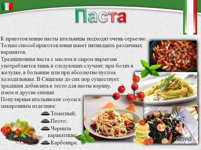 К приготовлению пасты итальянцы подходят очень серьезно. Только способ приготовления имеет пятнадцать различных вариантов. Традиционная паста с маслом и сыром пармезан употребляется лишь в следующих случаях: при болях в желудке, в больнице или при аб
