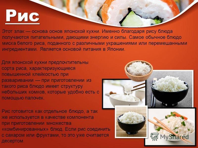 Рис Этот злак основа основ японской кухни. Именно благодаря рису блюда получаются питательными, дающими энергию и силы. Самое обычное блюдо миска белого риса, поданного с различными украшениями или перемешанными ингредиентами. Является основой питани