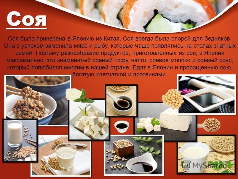 Соя была принесена в Японию из Китая. Соя всегда была опорой для бедняков. Она с успехом заменила мясо и рыбу, которые чаще появлялись на столах знатных семей. Поэтому разнообразие продуктов, приготовленных из сои, в Японии максимально: это знамениты