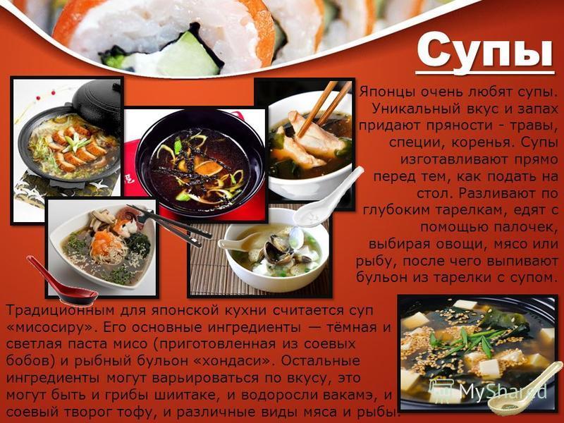 Супы Традиционным для японской кухни считается суп «мисосиру». Его основные ингредиенты тёмная и светлая паста мисо (приготовленная из соевых бобов) и рыбный бульон «хонда си». Остальные ингредиенты могут варьироваться по вкусу, это могут быть и гриб