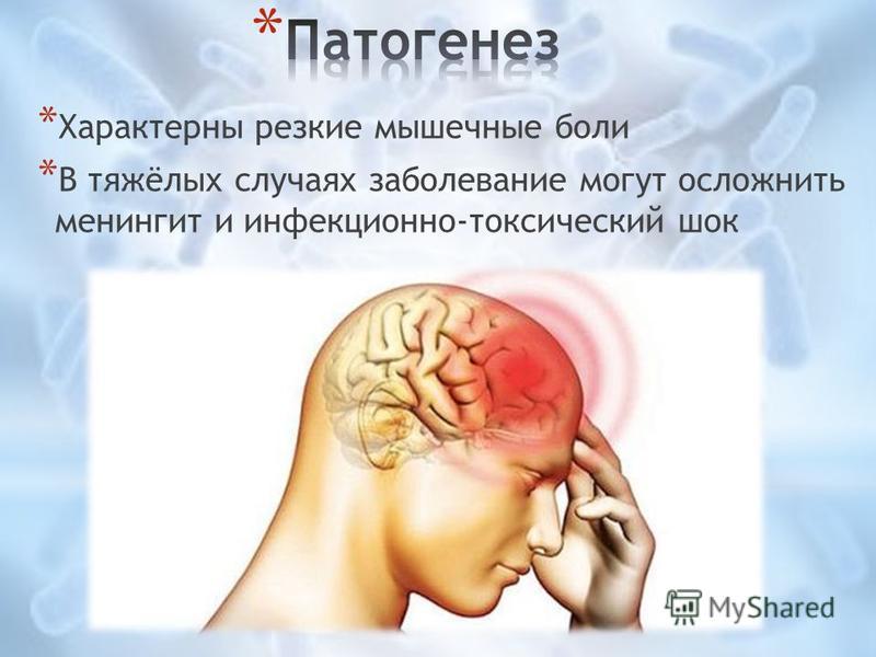 * Характерны резкие мышечные боли * В тяжёлых случаях заболевание могут осложнить менингит и инфекционно-токсический шок
