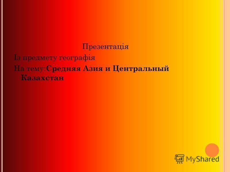 Презентація Із предмету географія На тему: Средняя Азия и Центральный Казахстан