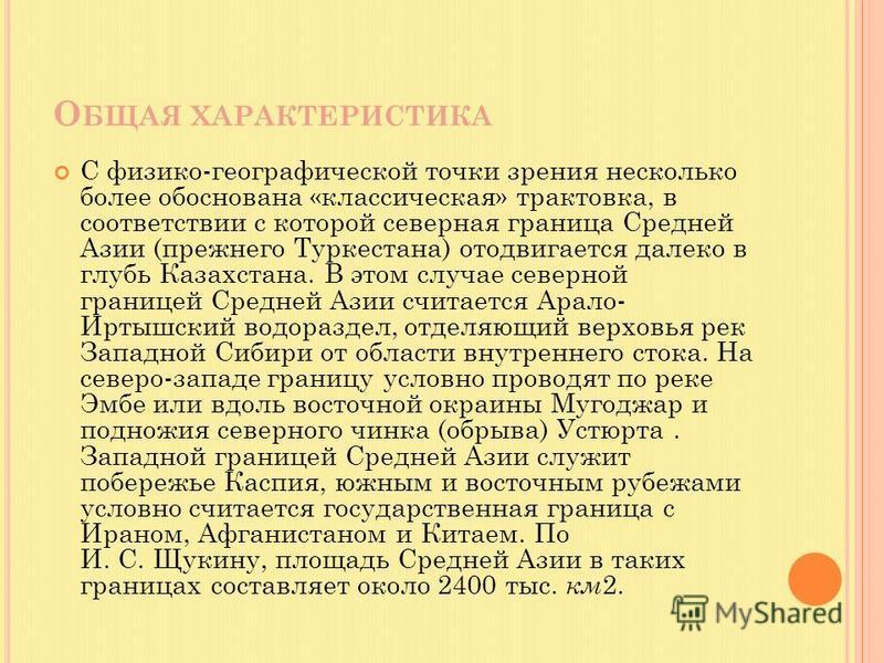 О БЩАЯ ХАРАКТЕРИСТИКА С физико-географической точки зрения несколько более обоснована «классическая» трактовка, в соответствии с которой северная граница Средней Азии (прежнего Туркестана) отодвигается далеко в глубь Казахстана. В этом случае северно