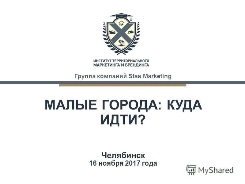 COMPANY NAME www.nicecompany.com МАЛЫЕ ГОРОДА: КУДА ИДТИ? Челябинск 16 ноября 2017 года Группа компаний Stas Marketing