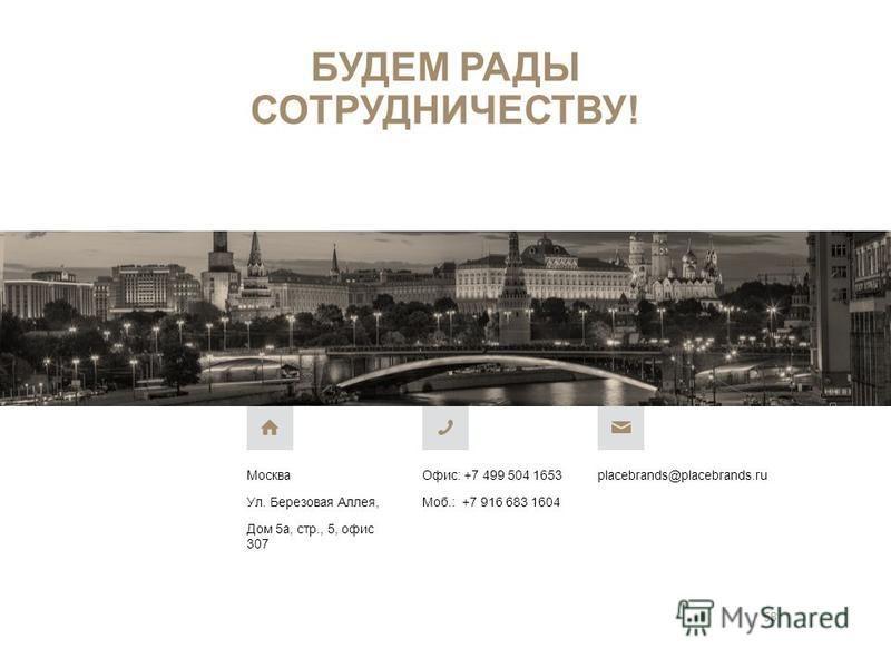 БУДЕМ РАДЫ СОТРУДНИЧЕСТВУ! Москва Ул. Березовая Аллея, Дом 5 а, стр., 5, офис 307 Офис: +7 499 504 1653 Моб.: +7 916 683 1604 placebrands@placebrands.ru 58