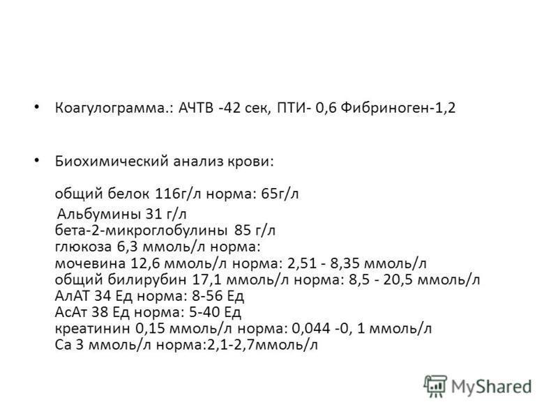 Коагулограмма.: АЧТВ -42 сек, ПТИ- 0,6 Фибриноген-1,2 Биохимический анализ крови: общий белок 116 г/л норма: 65 г/л Альбумины 31 г/л бета-2-микроглобулины 85 г/л глюкоза 6,3 ммоль/л норма: мочевина 12,6 ммоль/л норма: 2,51 - 8,35 ммоль/л общий билиру