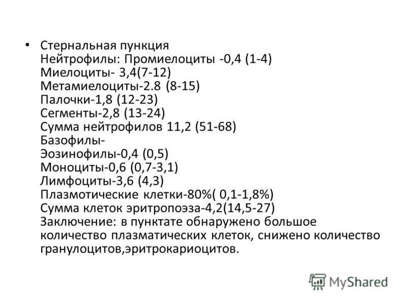 Cтернальная пункция Нейтрофилы: Промиелоциты -0,4 (1-4) Миелоциты- 3,4(7-12) Метамиелоциты-2.8 (8-15) Палочки-1,8 (12-23) Сегменты-2,8 (13-24) Сумма нейтрофилов 11,2 (51-68) Базофилы- Эозинофилы-0,4 (0,5) Моноциты-0,6 (0,7-3,1) Лимфоциты-3,6 (4,3) Пл