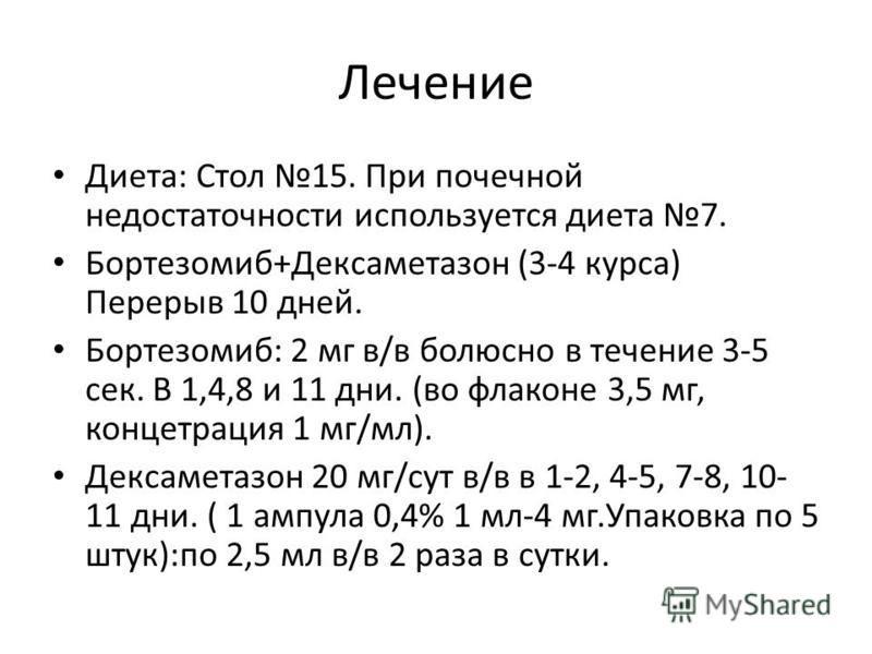 Лечение Диета: Стол 15. При почечной недостаточности используется диета 7. Бортезомиб+Дексаметазон (3-4 курса) Перерыв 10 дней. Бортезомиб: 2 мг в/в болюсно в течение 3-5 сек. В 1,4,8 и 11 дни. (во флаконе 3,5 мг, концетрация 1 мг/мл). Дексаметазон 2