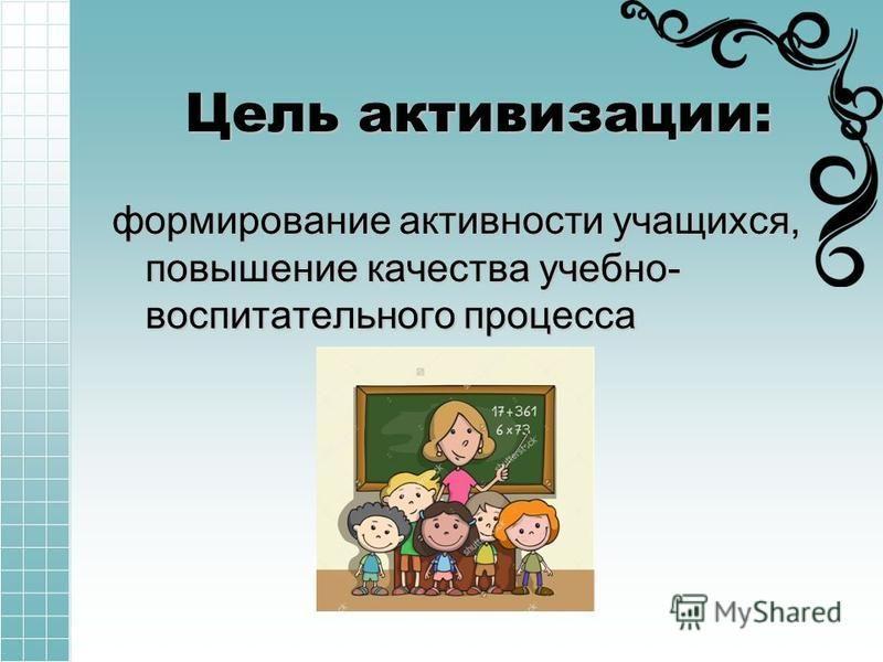 Цель активизации: формирование активности учащихся, повышение качества учебно- воспитательного процесса