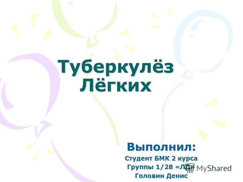 Туберкулёз Лёгких Выполнил: Студент БМК 2 курса Группы 1/28 «ЛД» Головин Денис