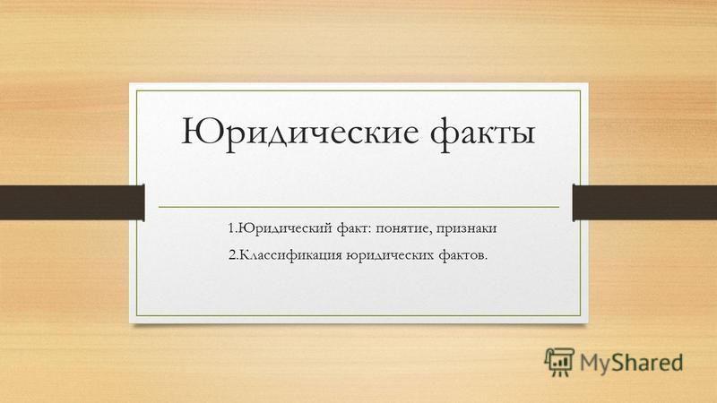 Юридические факты 1. Юридический факт: понятие, признаки 2. Классификация юридических фактов.