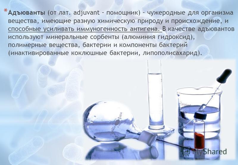 * Адъюванты (от лат. adjuvant – помощник) – чужеродные для организма вещества, имеющие разную химическую природу и происхождение, и способные усиливать иммуногенность антигена. В качестве адъювантов используют минеральные сорбенты (алюминия гидроксид