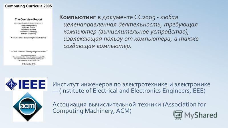 Ассоциация вычислительной техники (Association for Computing Machinery, ACM) Компьютинг в документе CC2005 - любая целенаправленная деятельность, требующая компьютер (вычислительное устройство), извлекающая пользу от компьютера, а также создающая ком