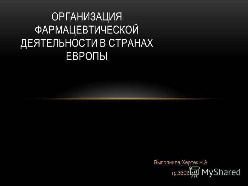 Выполнила Хертек Ч.А гр.3302 ОРГАНИЗАЦИЯ ФАРМАЦЕВТИЧЕСКОЙ ДЕЯТЕЛЬНОСТИ В СТРАНАХ ЕВРОПЫ