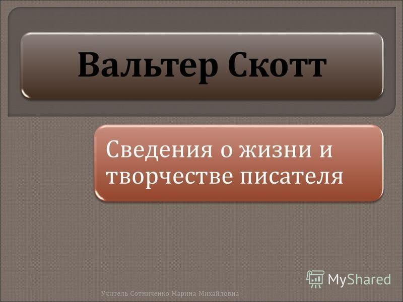 Вальтер Скотт Сведения о жизни и творчестве писателя Учитель Сотниченко Марина Михайловна