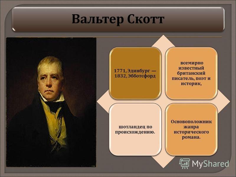Вальтер Скотт 1771, Эдинбург 1832, Эбботсфорд всемирно известный британский писатель, поэт и историк, шотландец по происхождению. Основоположник жанра исторического романа.