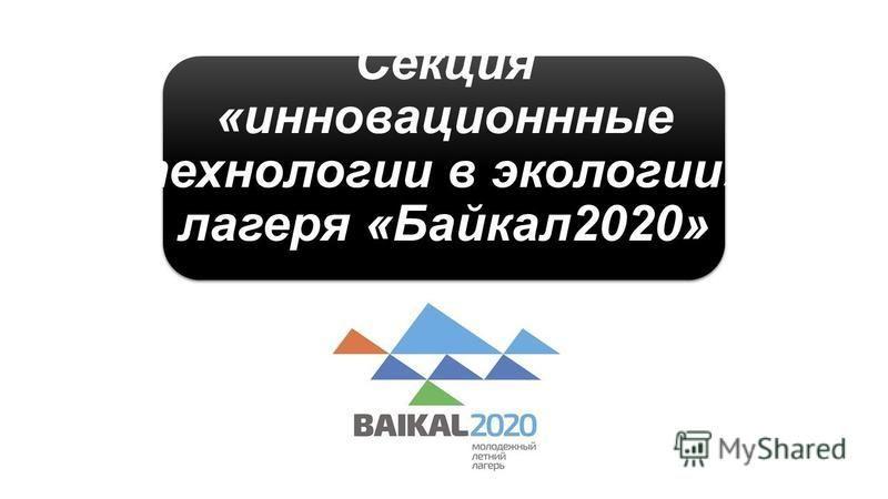 Секция «инновационные технологии в экологии», лагеря «Байкал 2020»