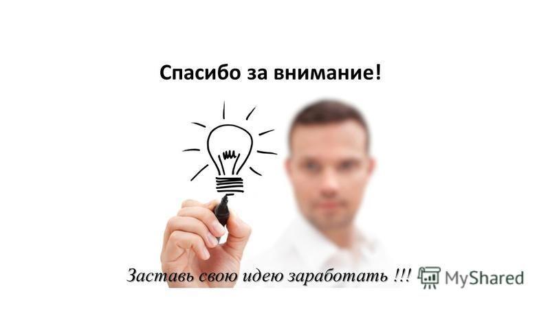 Заставь свою идею заработать !!! Спасибо за внимание!