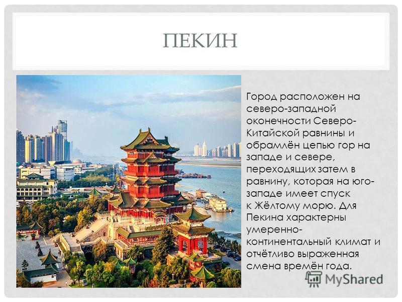 ПЕКИН Город расположен на северо-западной оконечности Северо- Китайской равнины и обрамлён цепью гор на западе и севере, переходящих затем в равнину, которая на юго- западе имеет спуск к Жёлтому морю. Для Пекина характерны умеренно- континентальный к