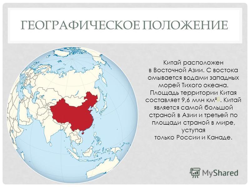 Китай расположен в Восточной Азии. С востока омывается водами западных морей Тихого океана. Площадь территории Китая составляет 9,6 млн км² []. Китай является самой большой страной в Азии и третьей по площади страной в мире, уступая только России и К