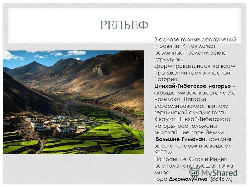 РЕЛЬЕФ В основе горных сооружений и равнин Китая лежат различные геологические структуры, формировавшиеся на всем протяжении геологической истории. Цинхай-Тибетское нагорье - «крыша мира», как его часто называют. Нагорье сформировалось в эпоху герцин