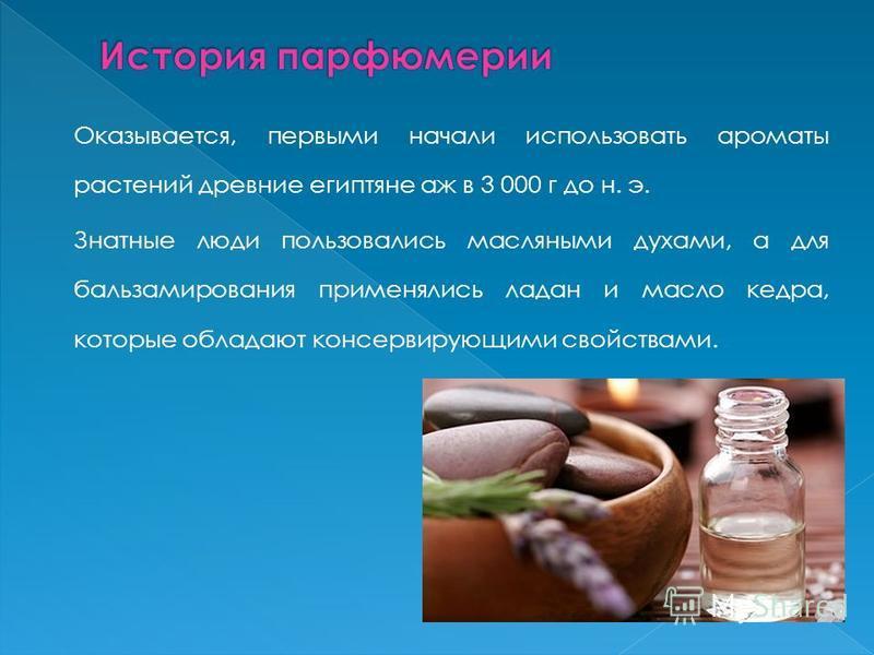 Оказывается, первыми начали использовать ароматы растений древние египтяне аж в 3 000 г до н. э. Знатные люди пользовались масляными духами, а для бальзамирования применялись ладан и масло кедра, которые обладают консервирующими свойствами.