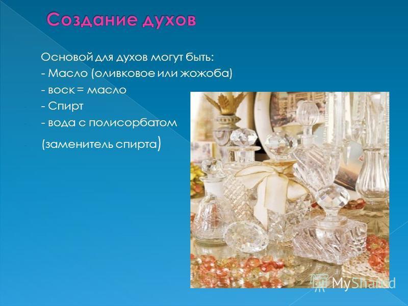 Основой для духов могут быть: - Масло (оливковое или жожоба) - - воск = масло - - Спирт - - вода с полисорбатом - (заменитель спирта )