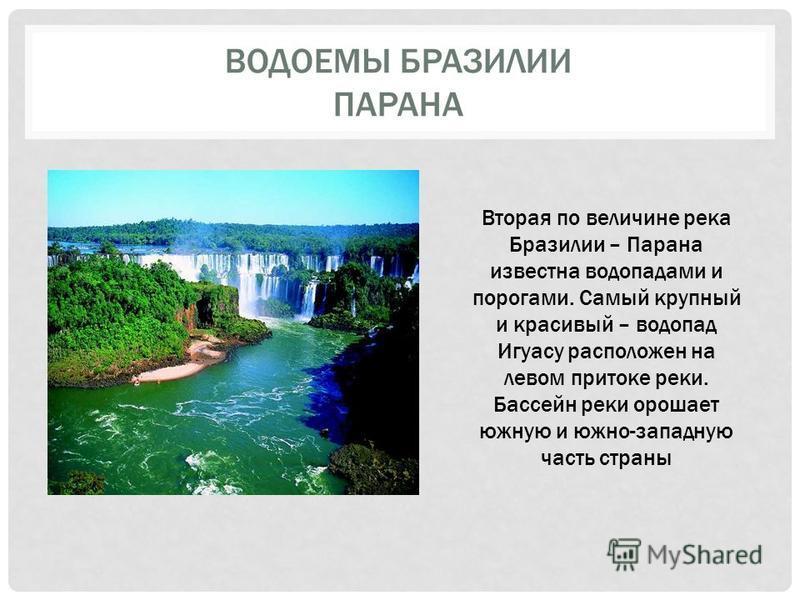 ВОДОЕМЫ БРАЗИЛИИ ПАРАНА Вторая по величине река Бразилии – Парана известна водопадами и порогами. Самый крупный и красивый – водопад Игуасу расположен на левом притоке реки. Бассейн реки орошает южную и южно-западную часть страны