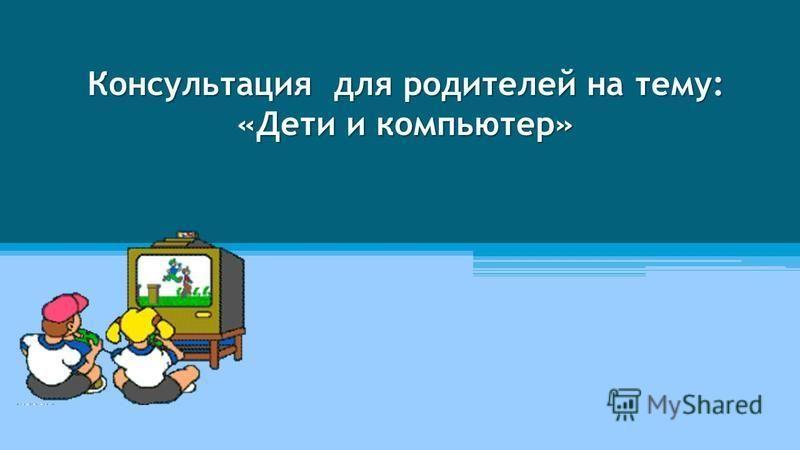 Консультация для родителей на тему: «Дети и компьютер»
