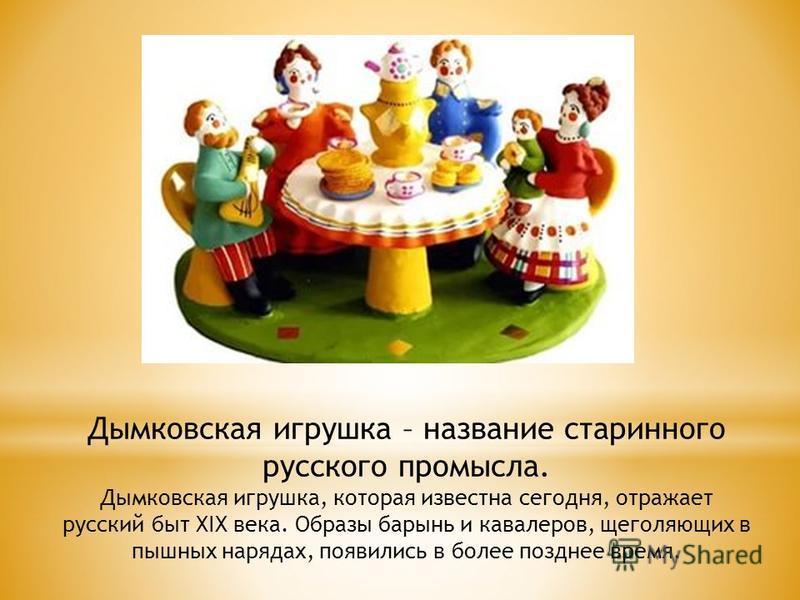 Дымковская игрушка – название старинного русского промысла. Дымковская игрушка, которая известна сегодня, отражает русский быт XIX века. Образы барынь и кавалеров, щеголяющих в пышных нарядах, появились в более позднее время.