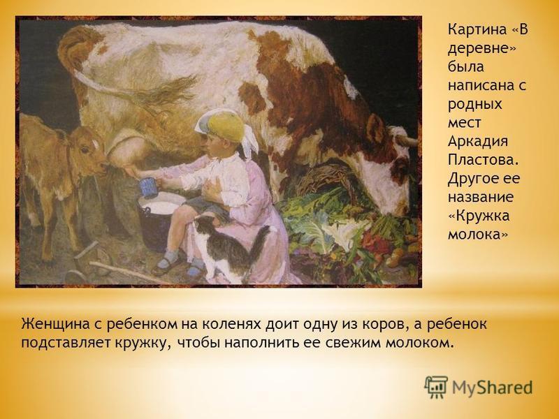 Картина «В деревне» была написана с родных мест Аркадия Пластова. Другое ее название «Кружка молока» Женщина с ребенком на коленях доит одну из коров, а ребенок подставляет кружку, чтобы наполнить ее свежим молоком.