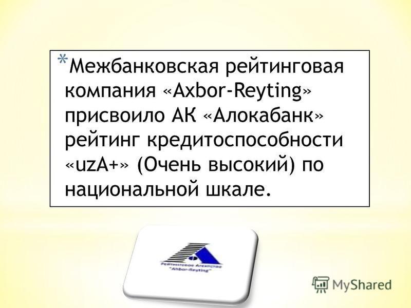 * Межбанковская рейтинговая компания «Axbor-Reyting» присвоило АК «Алокбанк» рейтинг кредитоспособности «uzA+» (Очень высокий) по национальной шкале.