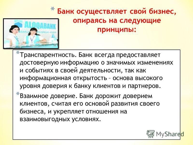 * Банк осуществляет свой бизнес, опираясь на следующие принципы: * Транспарентность. Банк всегда предоставляет достоверную информацию о значимых изменениях и событиях в своей деятельности, так как информационная открытость – основа высокого уровня до