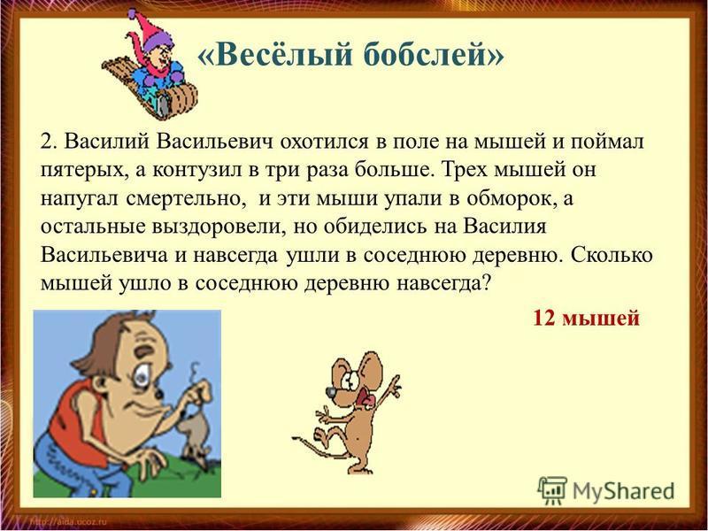 «Весёлый бобслей» 2. Василий Васильевич охотился в поле на мышей и поймал пятерых, а контузил в три раза больше. Трех мышей он напугал смертельно, и эти мыши упали в обморок, а остальные выздоровели, но обиделись на Василия Васильевича и навсегда ушл