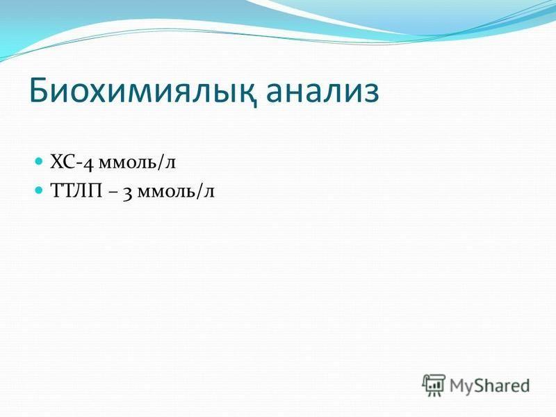 Биохимиялық аннализ ХС-4 ммоль/л ТТЛП – 3 ммоль/л