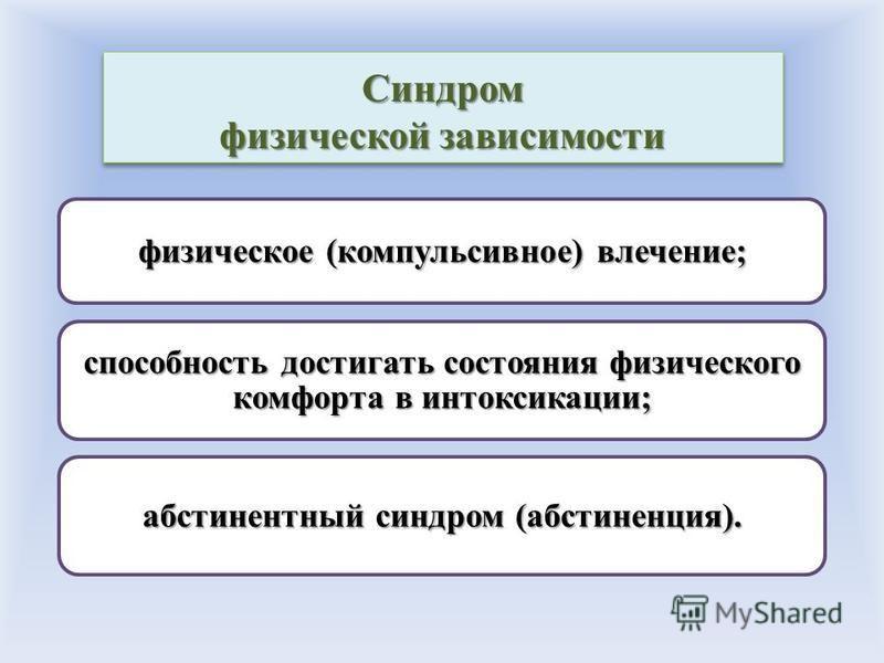 Синдром физической зависимости физическое (компульсивное) влечение; способность достигать состояния физического комфорта в интоксикации; абстинентный синдром (абстиненция).