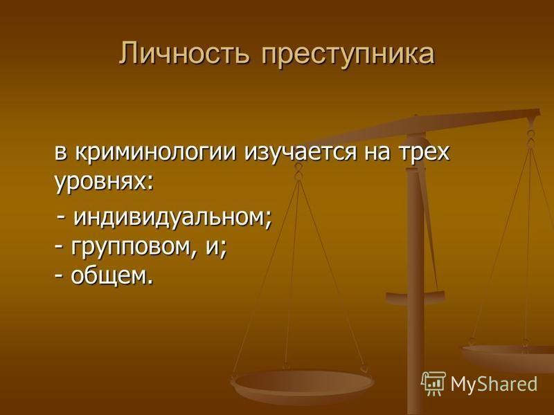 Личность преступника в криминологии изучается на трех уровнях: - индивидуальном; - групповом, и; - общем. - индивидуальном; - групповом, и; - общем.