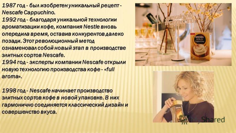 1987 год - был изобретен уникальный рецепт - Nescafе Cappuchino. 1992 год - благодаря уникальной технологии ароматизации кофе, компания Nestle вновь опередила время, оставив конкурентов далеко позади. Этот революционный метод ознаменовал собой новый