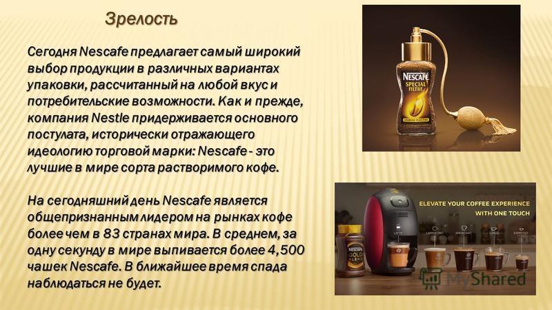 Зрелость Зрелость Сегодня Nescafе предлагает самый широкий выбор продукции в различных вариантах упаковки, рассчитанный на любой вкус и потребительские возможности. Как и прежде, компания Nestle придерживается основного постулата, исторически отражаю